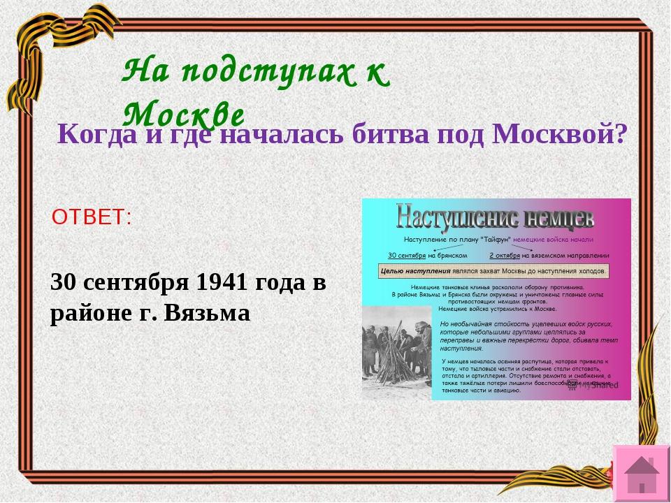 На подступах к Москве Когда и где началась битва под Москвой? ОТВЕТ: 30 сентя...