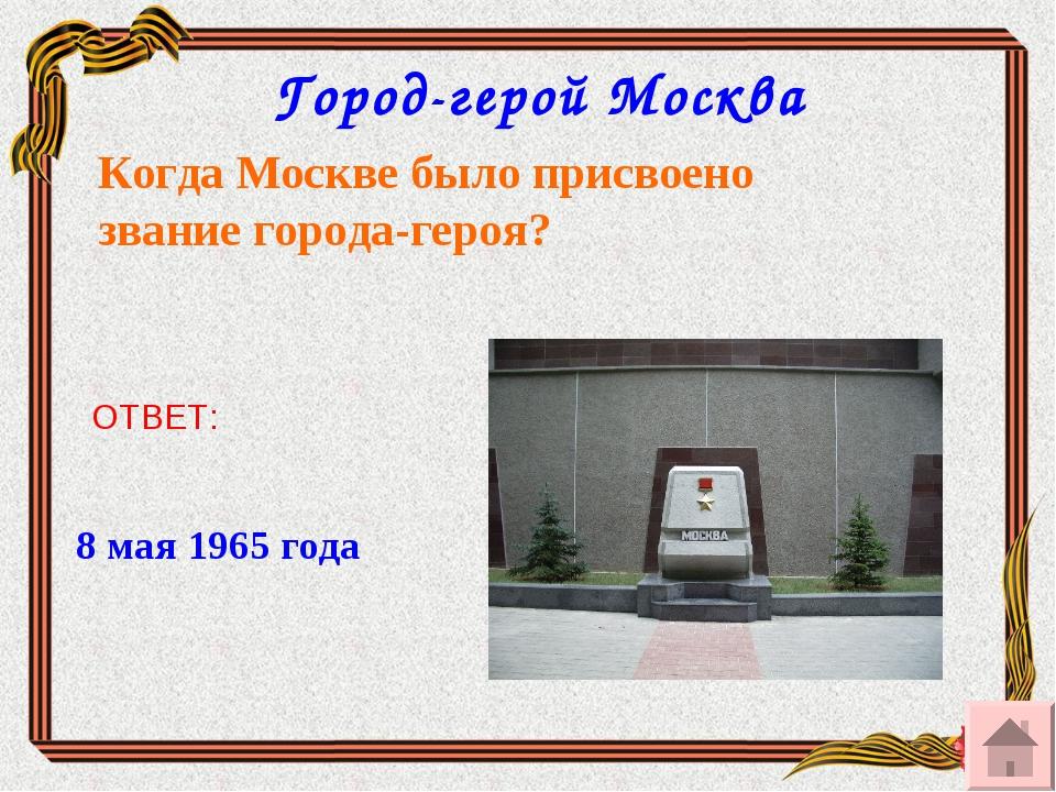 Город-герой Москва Когда Москве было присвоено звание города-героя? ОТВЕТ: 8...