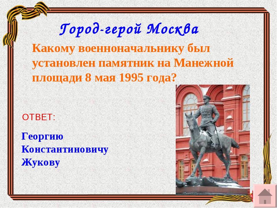 Какому военноначальнику был установлен памятник на Манежной площади 8 мая 199...