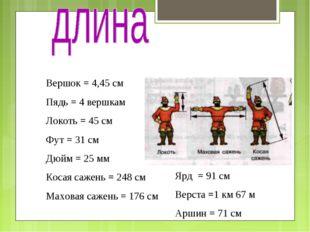 Вершок = 4,45 см Пядь = 4 вершкам Локоть = 45 см Фут = 31 см Дюйм = 25 мм Кос