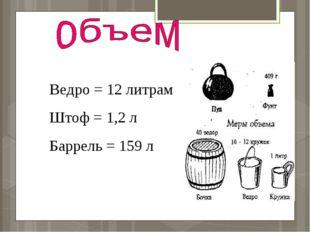 Ведро = 12 литрам Штоф = 1,2 л Баррель = 159 л