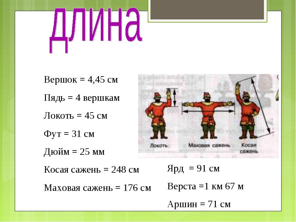 Вершок = 4,45 см Пядь = 4 вершкам Локоть = 45 см Фут = 31 см Дюйм = 25 мм Кос...