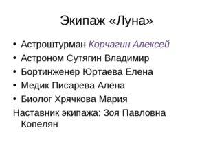 Экипаж «Луна» Астроштурман Корчагин Алексей Астроном Сутягин Владимир Бортинж