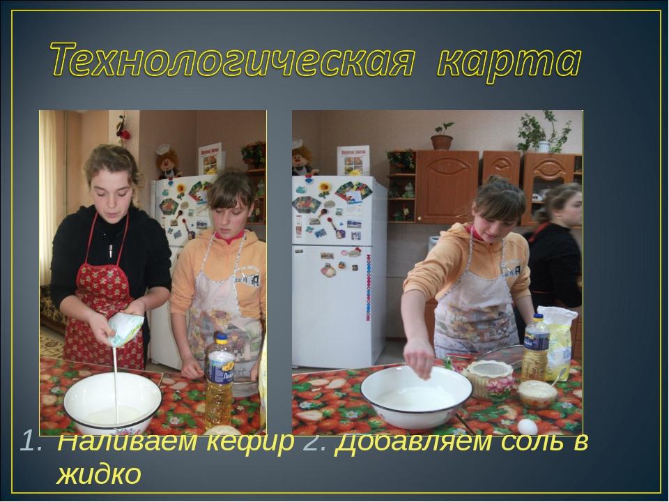 Наливаем кефир 2. Добавляем соль в жидко
