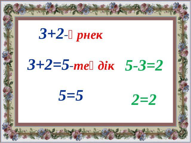 3+2-өрнек 3+2=5-теңдік 5=5 5-3=2 2=2
