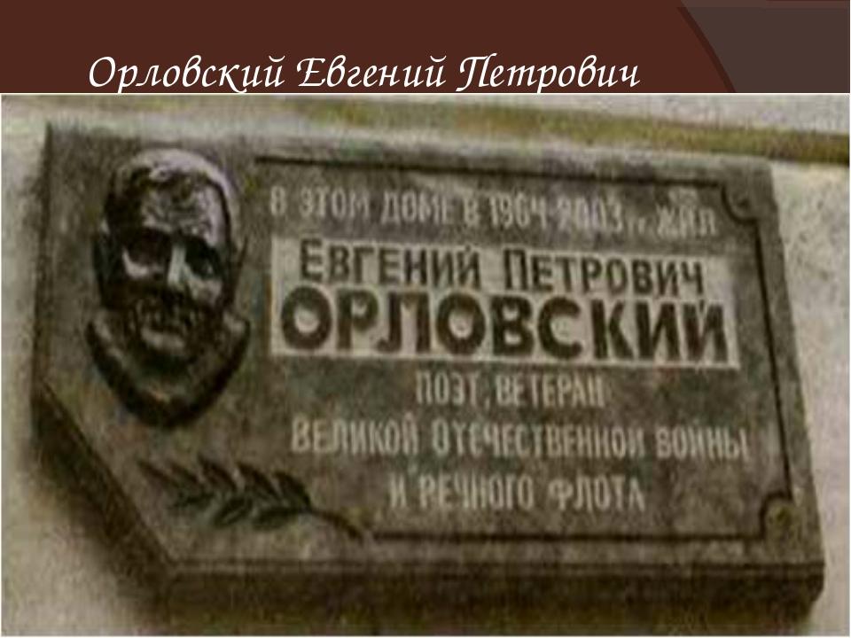 Орловский Евгений Петрович 26.02.1918 –13.09.2003 «Зовёт ракета кровью нас ум...