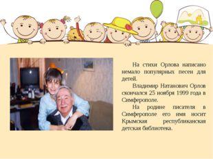 На стихи Орлова написано немало популярных песен для детей. Владимир Натан