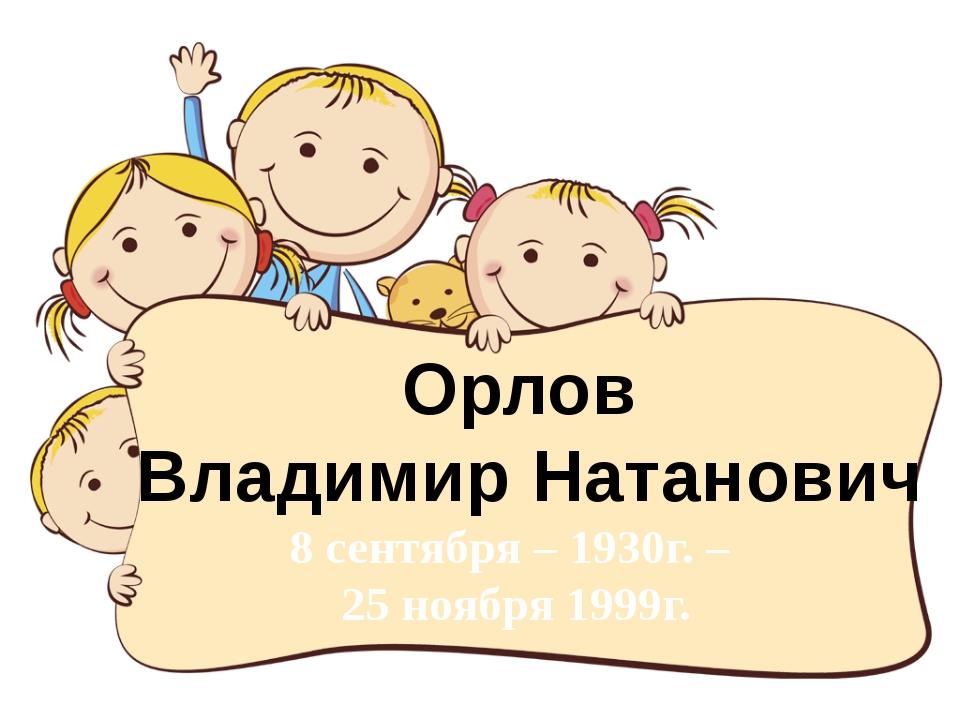 Орлов Владимир Натанович 8 сентября – 1930г. – 25 ноября 1999г.