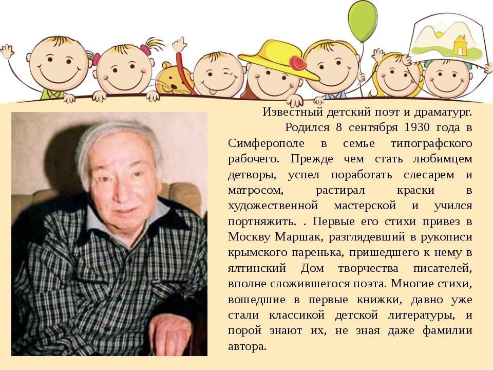 Известный детский поэт и драматург. Родился 8 сентября 1930 года в Симферопо...