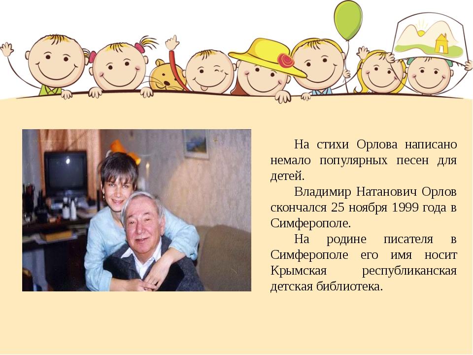 На стихи Орлова написано немало популярных песен для детей. Владимир Натан...
