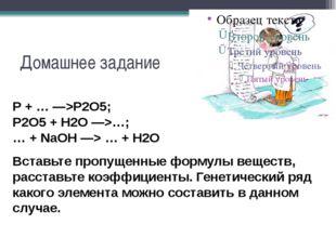 Домашнее задание P + … —>P2O5; P2O5 + H2O —>…; … + NaOH —> … + H2O Вставьте п