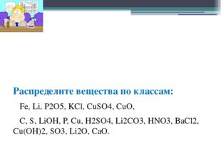 Распределите вещества по классам: Fe, Li, P2O5, KCl, CuSO4, CuO, C, S, LiOH,