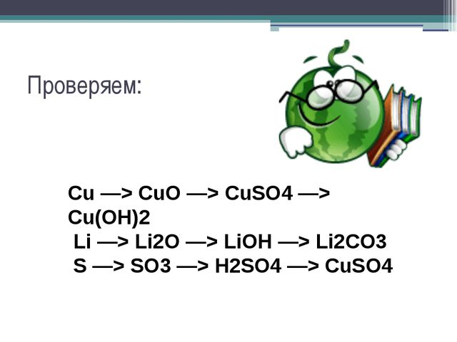 Проверяем: Cu —> CuO —> CuSO4 —> Cu(OH)2 Li —> Li2O —> LiOH —> Li2CO3 S —> SO...