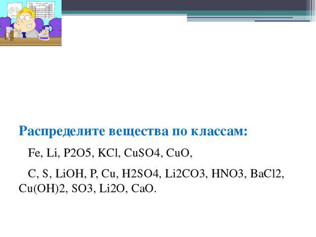 Распределите вещества по классам: Fe, Li, P2O5, KCl, CuSO4, CuO, C, S, LiOH,...