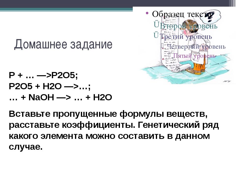 Домашнее задание P + … —>P2O5; P2O5 + H2O —>…; … + NaOH —> … + H2O Вставьте п...