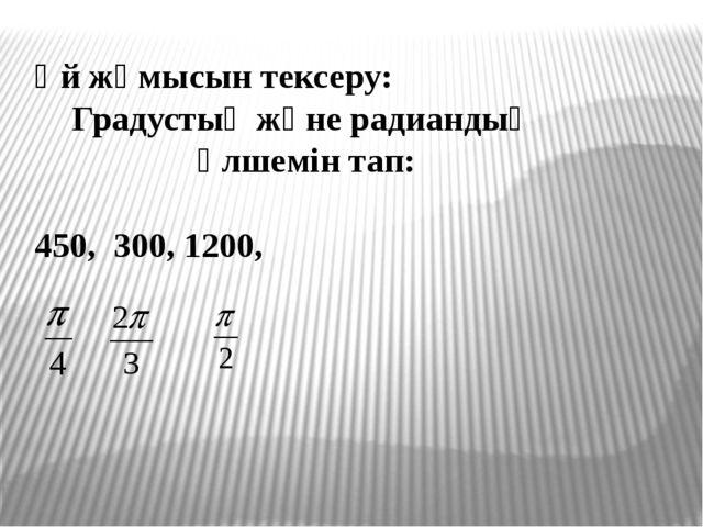Үй жұмысын тексеру: Градустық және радиандық өлшемін тап: 450, 300, 1200,