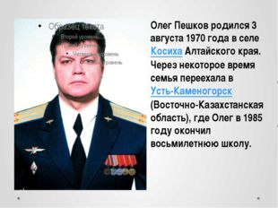 Олег Пешков родился 3 августа 1970 года в селе Косиха Алтайского края. Через