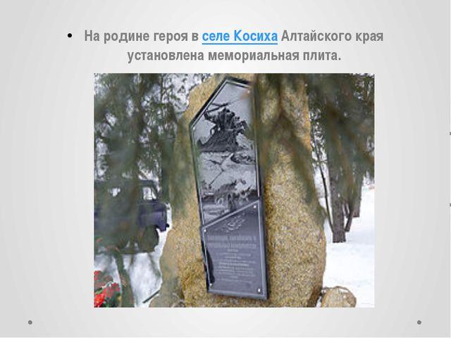 На родине героя в селе Косиха Алтайского края установлена мемориальная плита.