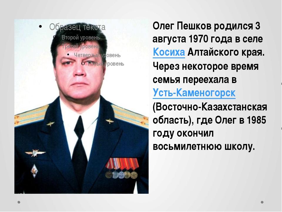 Олег Пешков родился 3 августа 1970 года в селе Косиха Алтайского края. Через...