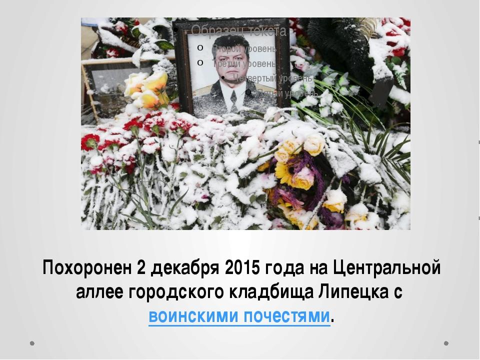 Похоронен 2 декабря 2015 года на Центральной аллее городского кладбища Липецк...
