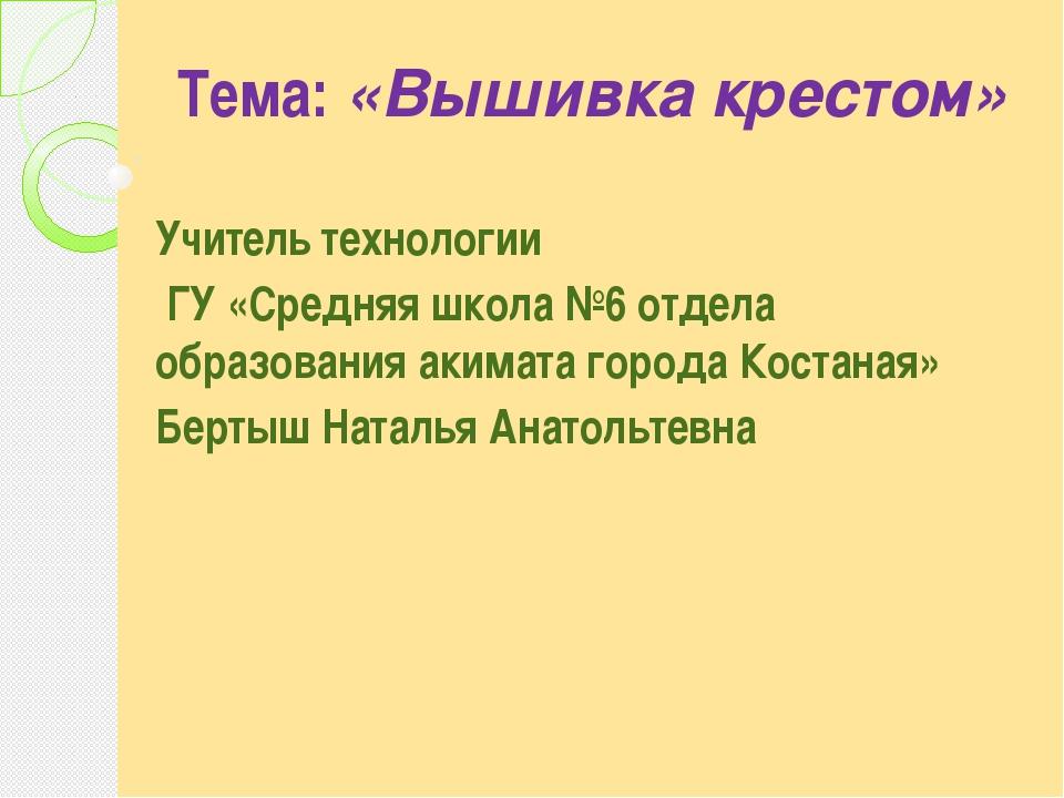 Тема: «Вышивка крестом» Учитель технологии ГУ «Средняя школа №6 отдела образ...