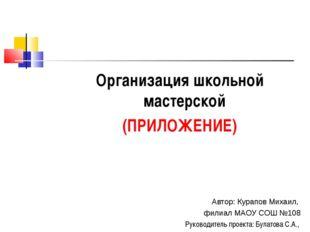Организация школьной мастерской (ПРИЛОЖЕНИЕ) Автор: Курапов Михаил, филиал МА
