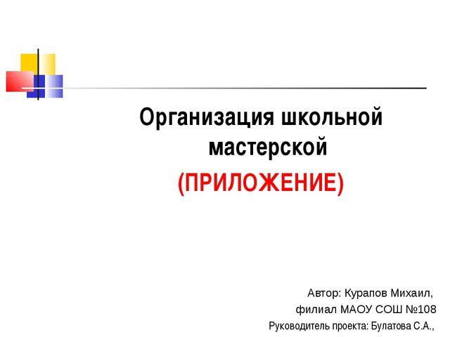 Организация школьной мастерской (ПРИЛОЖЕНИЕ) Автор: Курапов Михаил, филиал МА...