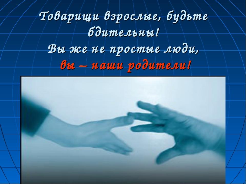 Товарищи взрослые, будьте бдительны! Вы же не простые люди, вы – наши родите...