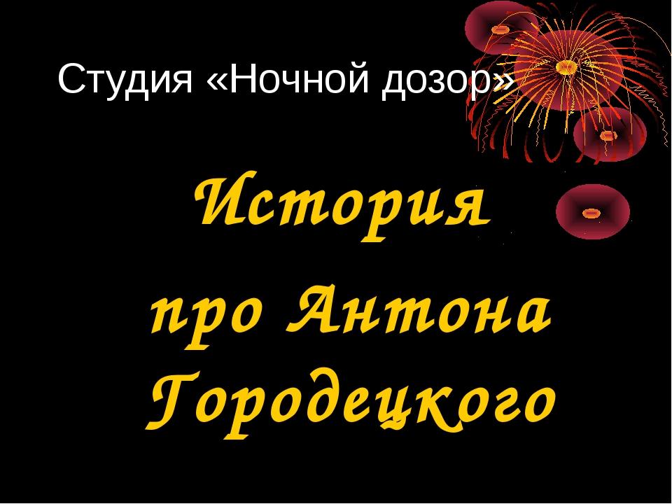 Студия «Ночной дозор» История про Антона Городецкого
