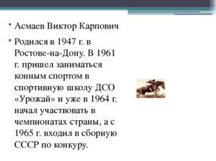 Асмаев Виктор Карпович Родился в 1947 г. в Ростове-на-Дону. В 1961 г. пришел