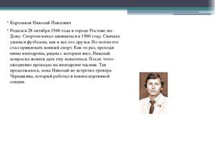 Корольков Николай Павлович Родился 28 октября 1946 года в городе Ростове-на-