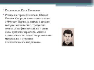 Кахиашвили Кахи Тамазович Родился в городе Цхинвали Южной Осетии. Спортом на