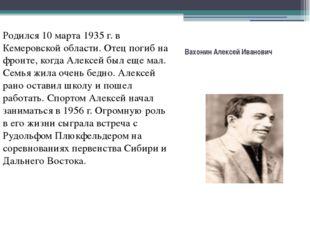 Вахонин Алексей Иванович Родился 10 марта 1935 г. в Кемеровской области. Отец