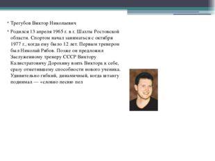Трегубов Виктор Николаевич Родился 13 апреля 1965 г. в г. Шахты Ростовской о