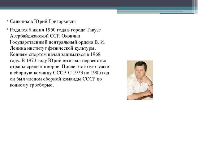 Сальников Юрий Григорьевич Родился 6 июня 1950 года в городе Тавузе Азербайд...