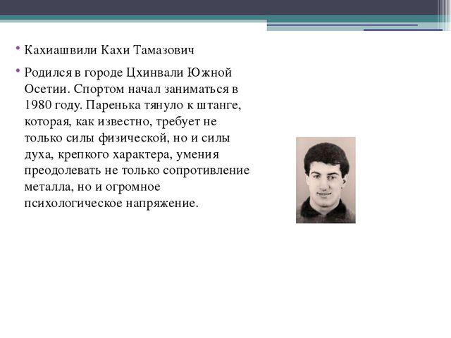 Кахиашвили Кахи Тамазович Родился в городе Цхинвали Южной Осетии. Спортом на...