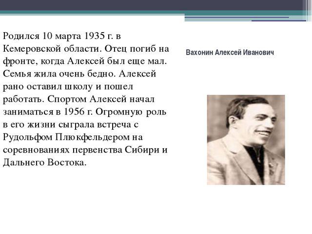 Вахонин Алексей Иванович Родился 10 марта 1935 г. в Кемеровской области. Отец...