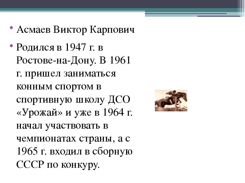 Асмаев Виктор Карпович Родился в 1947 г. в Ростове-на-Дону. В 1961 г. пришел...