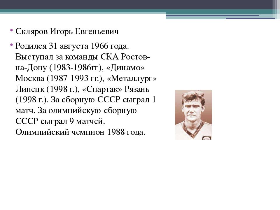 Скляров Игорь Евгеньевич Родился 31 августа 1966 года. Выступал за команды С...