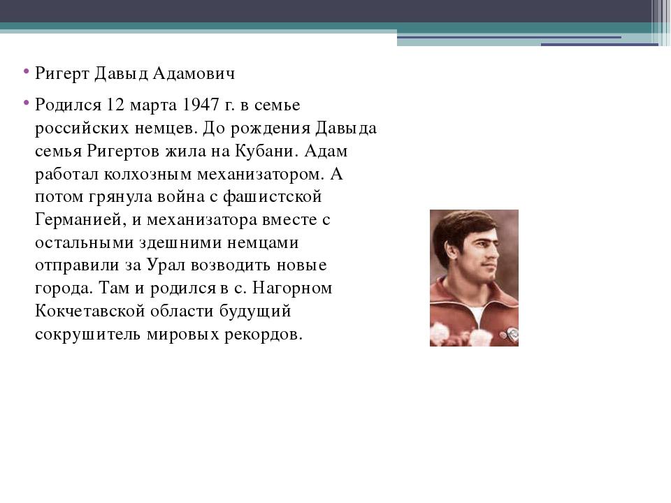 Ригерт Давыд Адамович Родился 12 марта 1947 г. в семье российских немцев. До...
