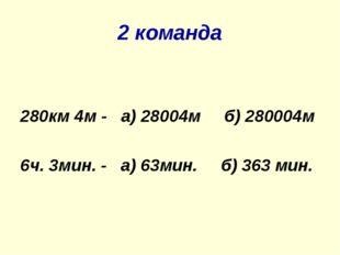 2 команда 280км 4м - а) 28004м б) 280004м 6ч. 3мин. - а) 63мин. б) 363 мин.