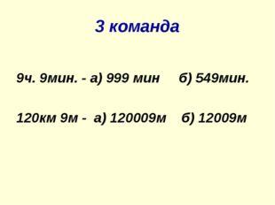 3 команда 9ч. 9мин. - а) 999 мин б) 549мин. 120км 9м - а) 120009м б) 12009м