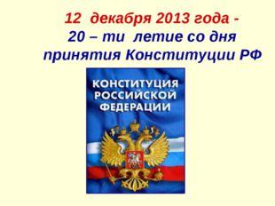 12 декабря 2013 года - 20 – ти летие со дня принятия Конституции РФ