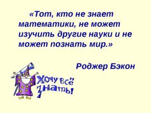 «Тот, кто не знает математики, не может изучить другие науки и не может позн