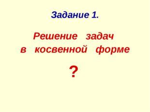 Задание 1. Решение задач в косвенной форме ?