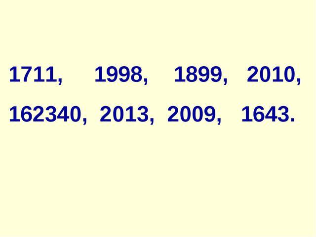 1711, 1998, 1899, 2010, 162340, 2013, 2009, 1643.