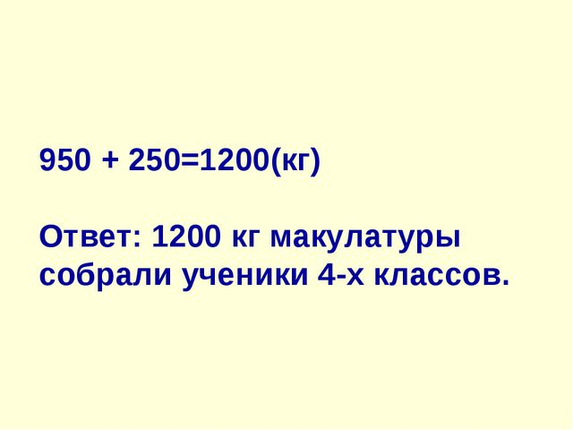 950 + 250=1200(кг) Ответ: 1200 кг макулатуры собрали ученики 4-х классов.
