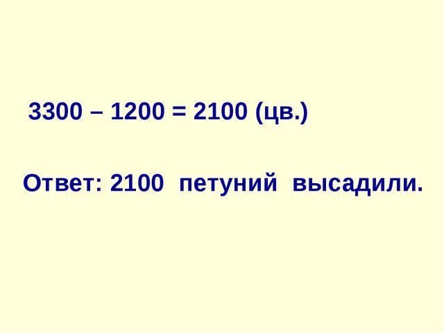 3300 – 1200 = 2100 (цв.) Ответ: 2100 петуний высадили.