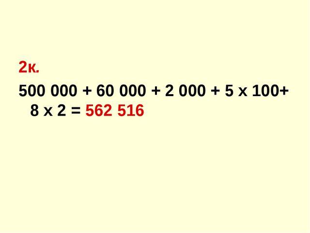 2к. 500 000 + 60 000 + 2 000 + 5 х 100+ 8 х 2 = 562 516