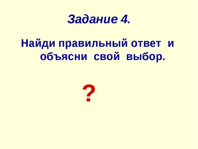 Задание 4. Найди правильный ответ и объясни свой выбор. ?